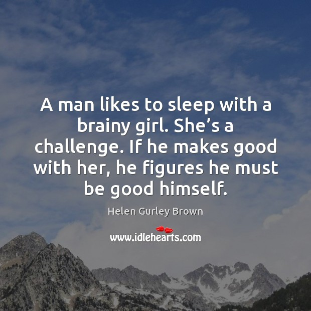 A man likes to sleep with a brainy girl. She's a Helen Gurley Brown Picture Quote