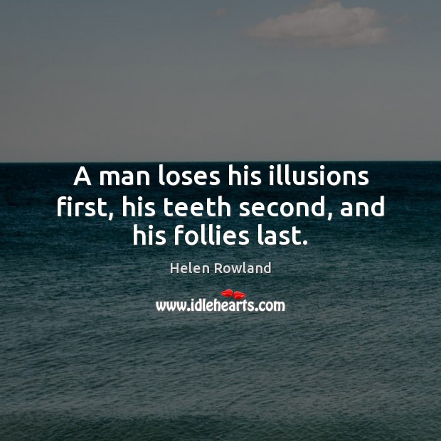 Image, A man loses his illusions first, his teeth second, and his follies last.