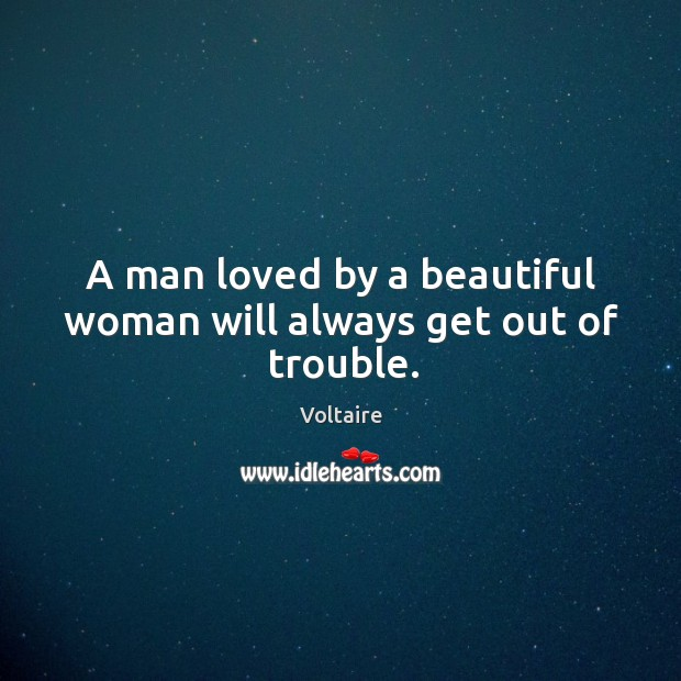 A man loved by a beautiful woman will always get out of trouble. Voltaire Picture Quote