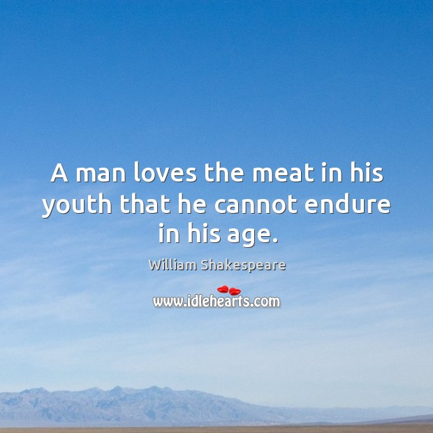 A man loves the meat in his youth that he cannot endure in his age. Image