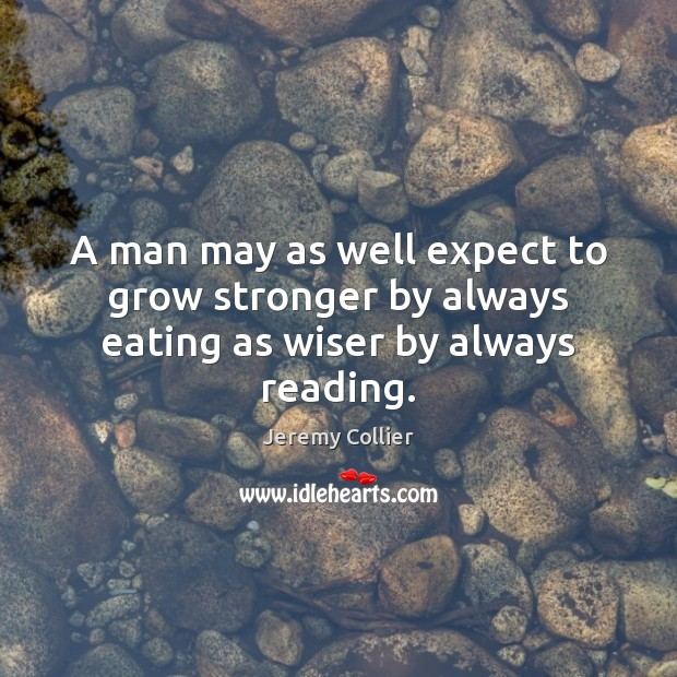 Image, A man may as well expect to grow stronger by always eating as wiser by always reading.