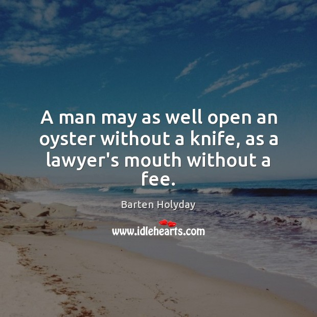 Image, A man may as well open an oyster without a knife, as a lawyer's mouth without a fee.