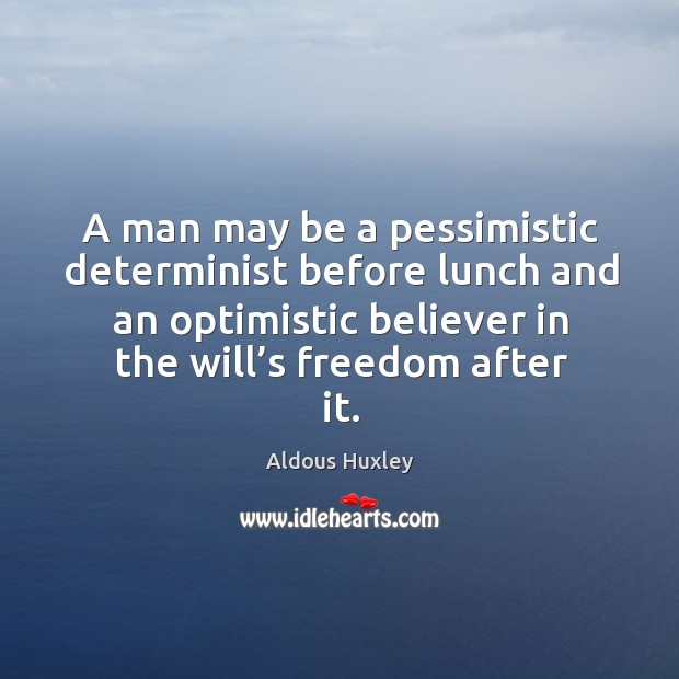 Image about A man may be a pessimistic determinist before lunch and an optimistic believer in the will's freedom after it.