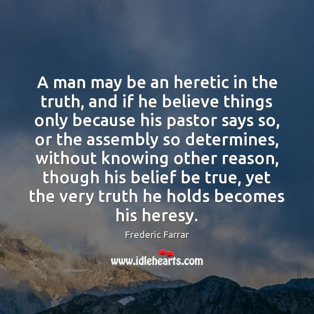A man may be an heretic in the truth, and if he Frederic Farrar Picture Quote