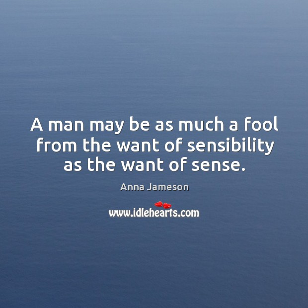 Image, A man may be as much a fool from the want of sensibility as the want of sense.