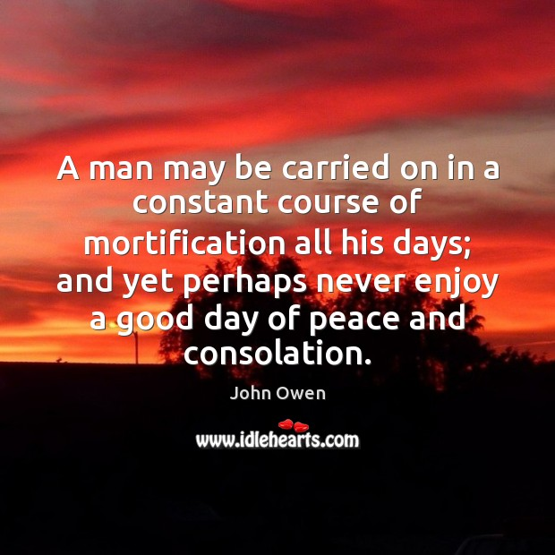A man may be carried on in a constant course of mortification John Owen Picture Quote