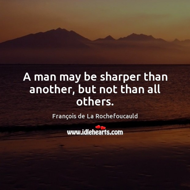 A man may be sharper than another, but not than all others. François de La Rochefoucauld Picture Quote