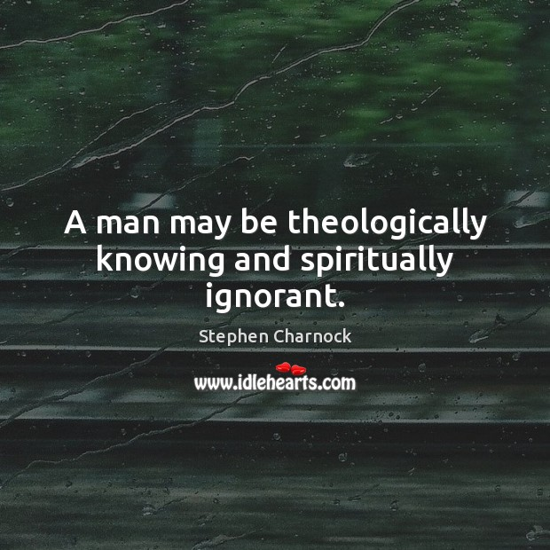 A man may be theologically knowing and spiritually ignorant. Image