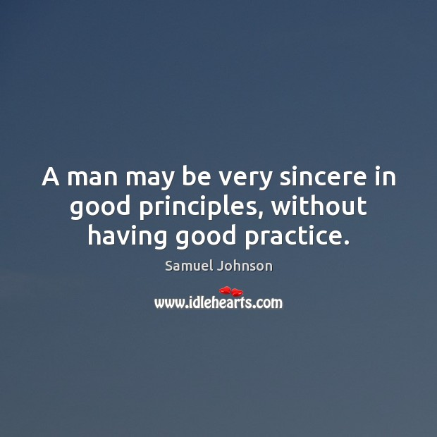 Image, A man may be very sincere in good principles, without having good practice.