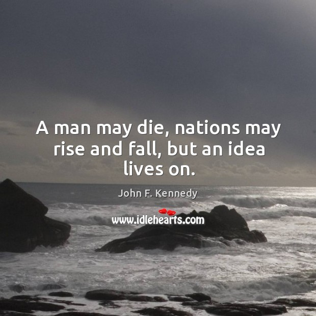 Image, A man may die, nations may rise and fall, but an idea lives on.