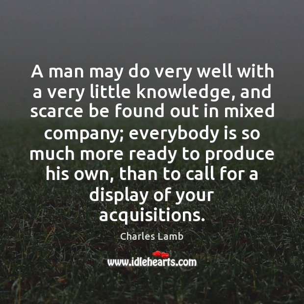 A man may do very well with a very little knowledge, and Charles Lamb Picture Quote