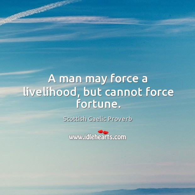 Image, A man may force a livelihood, but cannot force fortune.