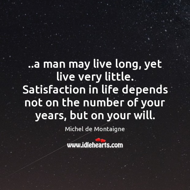 ..a man may live long, yet live very little. Satisfaction in life Michel de Montaigne Picture Quote