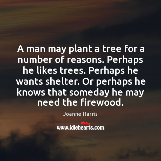A man may plant a tree for a number of reasons. Perhaps Joanne Harris Picture Quote