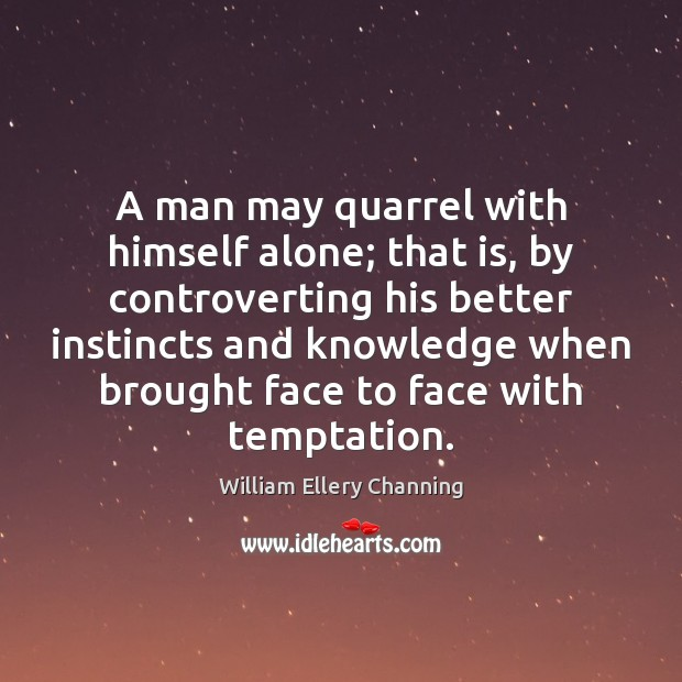 A man may quarrel with himself alone; that is, by controverting his William Ellery Channing Picture Quote