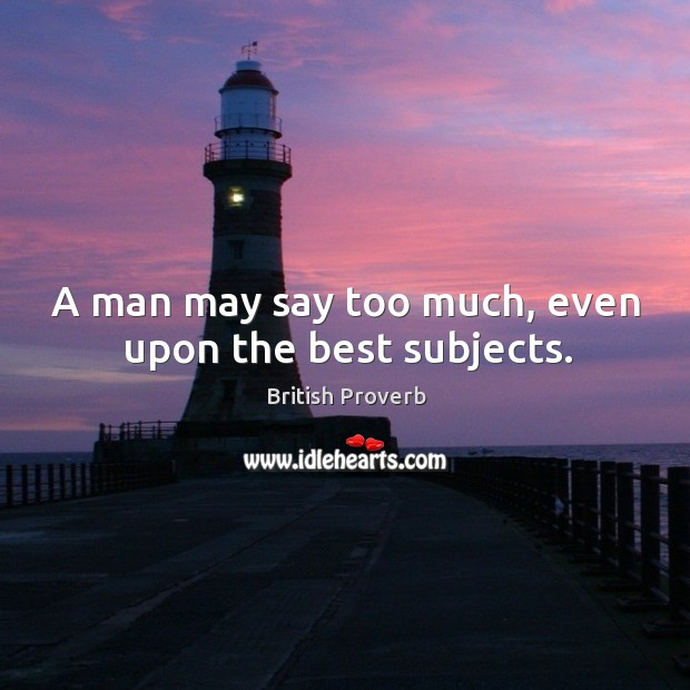 A man may say too much, even upon the best subjects. Image