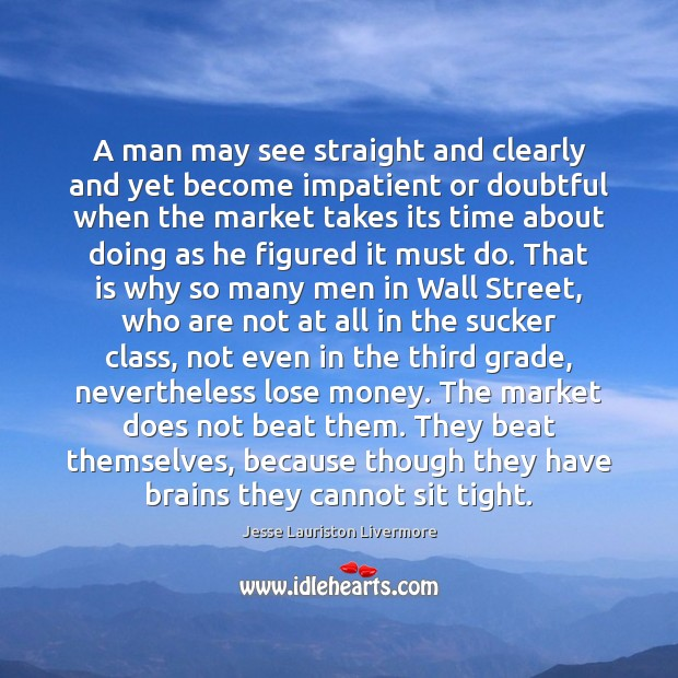 A man may see straight and clearly and yet become impatient or Jesse Lauriston Livermore Picture Quote