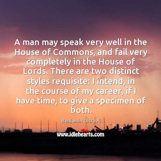 A man may speak very well in the house of commons, and fail very completely in the house of lords. Image