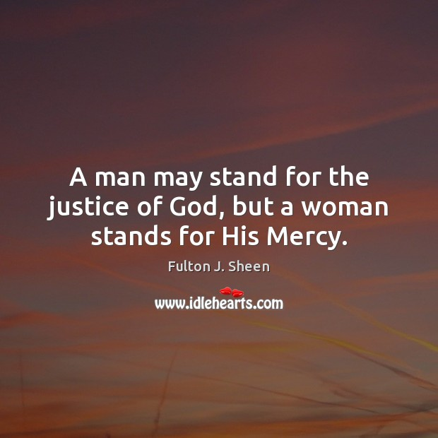 A man may stand for the justice of God, but a woman stands for His Mercy. Fulton J. Sheen Picture Quote