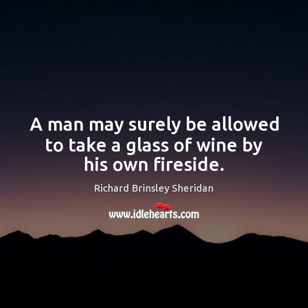 A man may surely be allowed to take a glass of wine by his own fireside. Richard Brinsley Sheridan Picture Quote