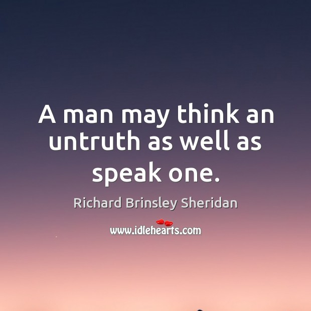 A man may think an untruth as well as speak one. Richard Brinsley Sheridan Picture Quote