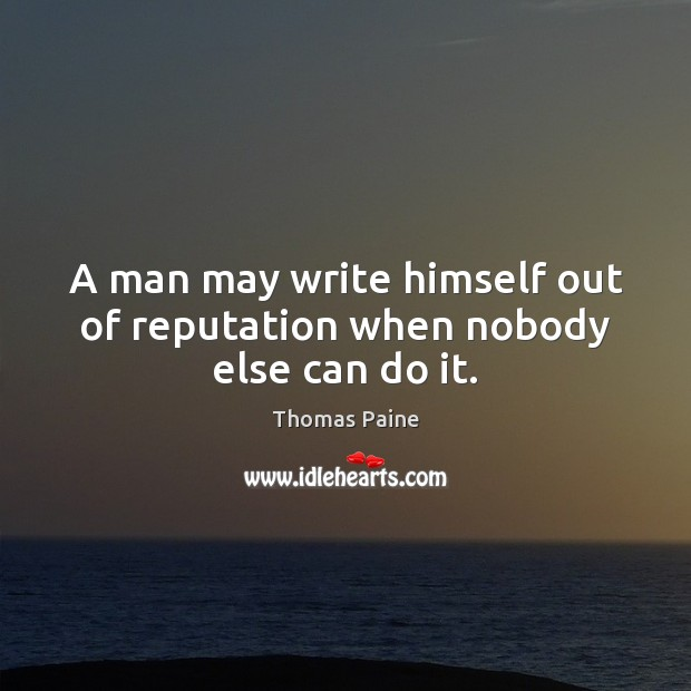 A man may write himself out of reputation when nobody else can do it. Image