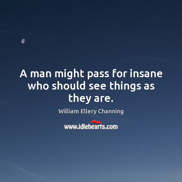 A man might pass for insane who should see things as they are. William Ellery Channing Picture Quote