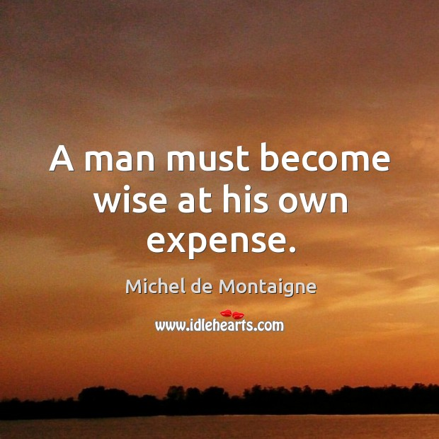 Image, A man must become wise at his own expense.