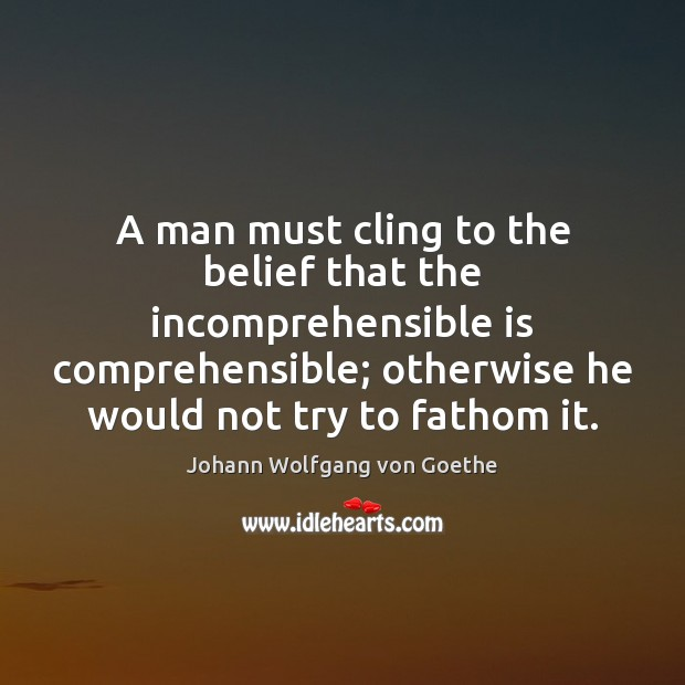 A man must cling to the belief that the incomprehensible is comprehensible; Johann Wolfgang von Goethe Picture Quote