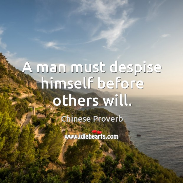 Image, A man must despise himself before others will.