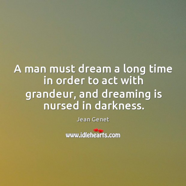 A man must dream a long time in order to act with grandeur, and dreaming is nursed in darkness. Image