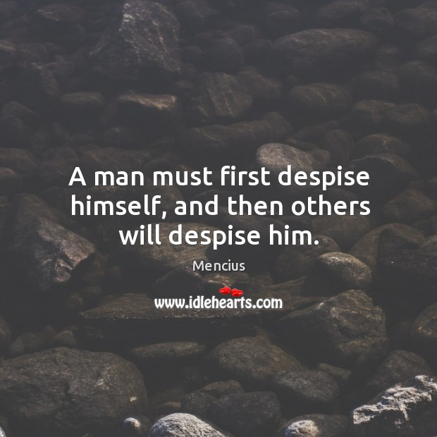 A man must first despise himself, and then others will despise him. Mencius Picture Quote