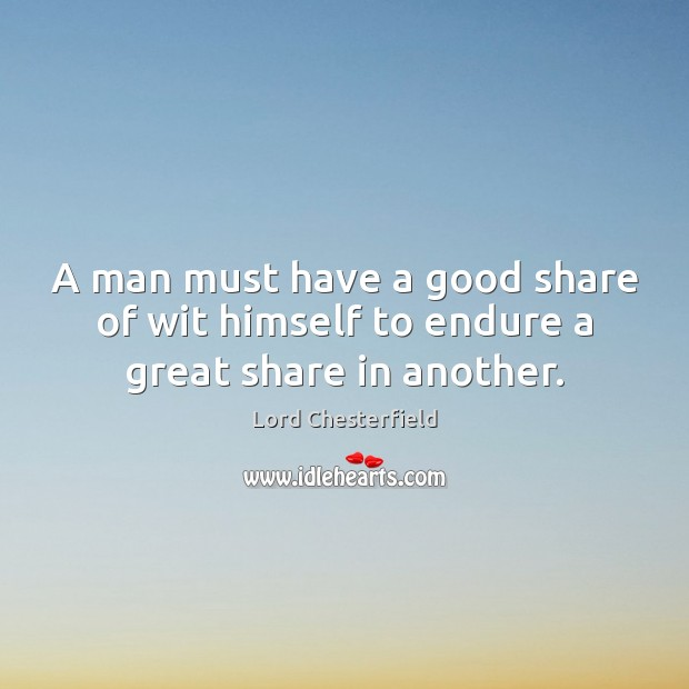 A man must have a good share of wit himself to endure a great share in another. Image
