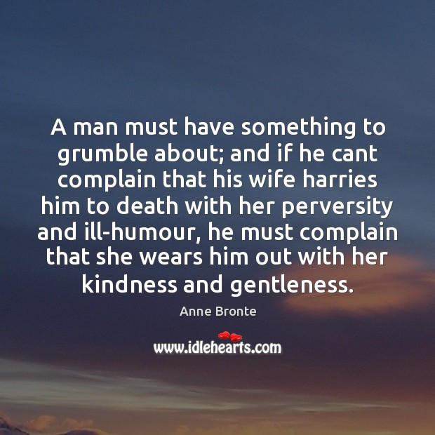 A man must have something to grumble about; and if he cant Image