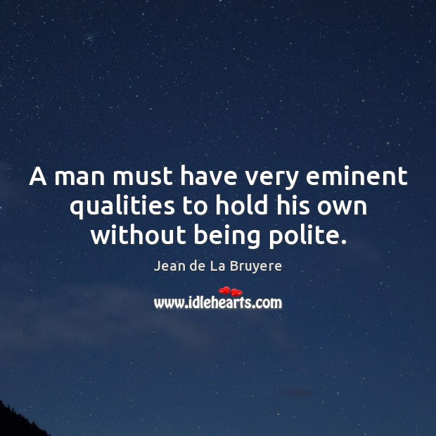 A man must have very eminent qualities to hold his own without being polite. Jean de La Bruyere Picture Quote