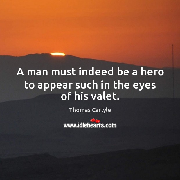 A man must indeed be a hero to appear such in the eyes of his valet. Thomas Carlyle Picture Quote