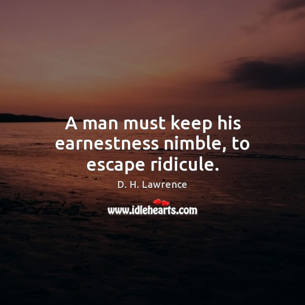 A man must keep his earnestness nimble, to escape ridicule. Image