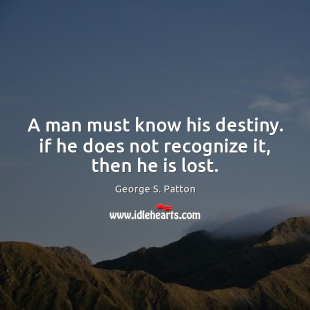 A man must know his destiny. if he does not recognize it, then he is lost. George S. Patton Picture Quote