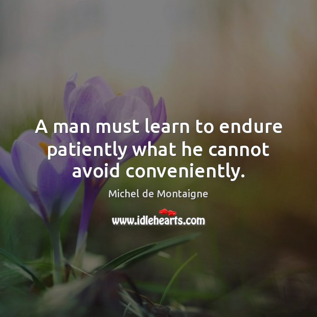 A man must learn to endure patiently what he cannot avoid conveniently. Michel de Montaigne Picture Quote