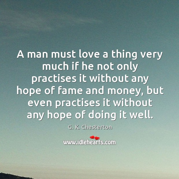 A man must love a thing very much if he not only practises it without any hope of fame and money G. K. Chesterton Picture Quote