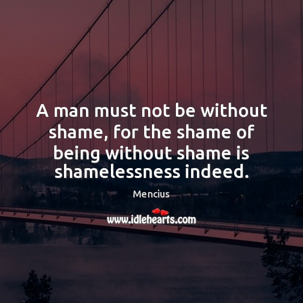 A man must not be without shame, for the shame of being Mencius Picture Quote