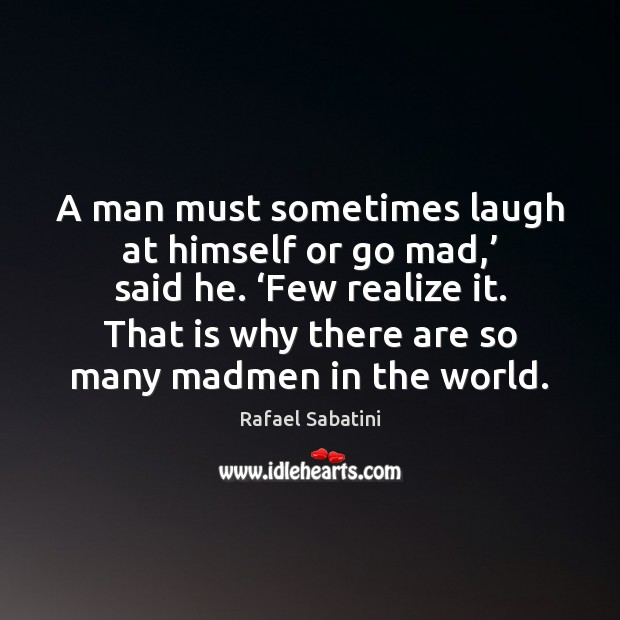 A man must sometimes laugh at himself or go mad,' said he. ' Image