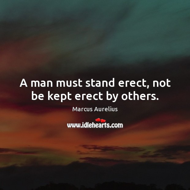 A man must stand erect, not be kept erect by others. Image