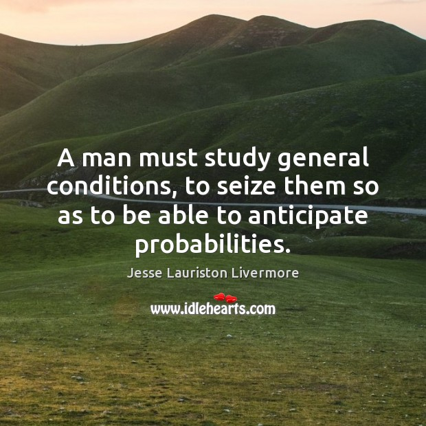 A man must study general conditions, to seize them so as to Jesse Lauriston Livermore Picture Quote