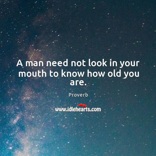 A man need not look in your mouth to know how old you are. Image