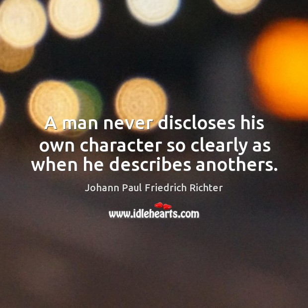 A man never discloses his own character so clearly as when he describes anothers. Johann Paul Friedrich Richter Picture Quote