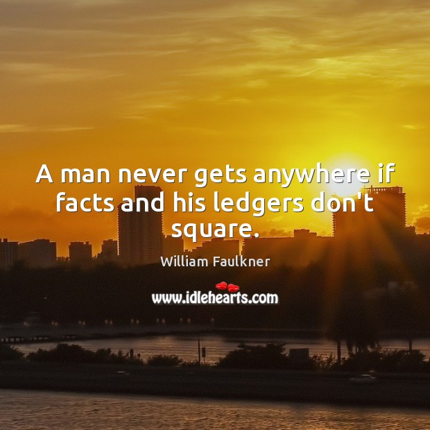 A man never gets anywhere if facts and his ledgers don't square. William Faulkner Picture Quote