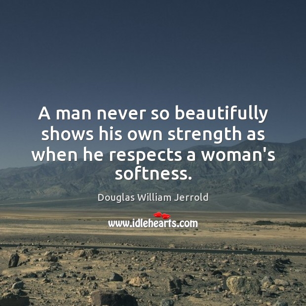 Douglas William Jerrold Picture Quote image saying: A man never so beautifully shows his own strength as when he respects a woman's softness.