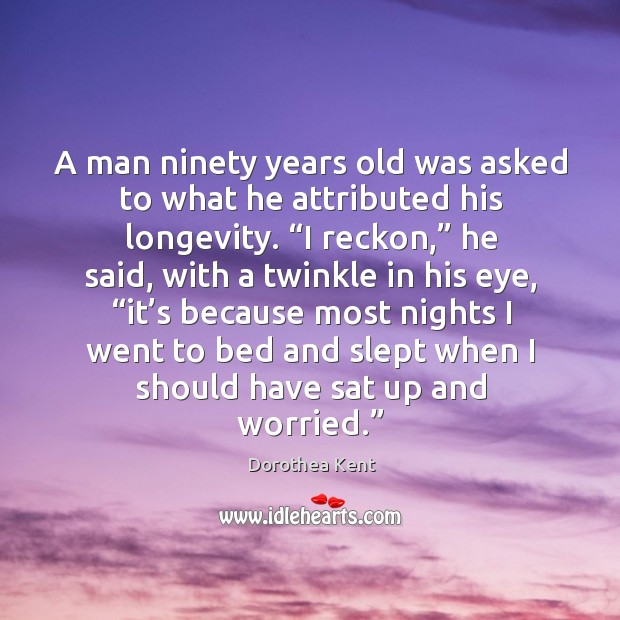 A man ninety years old was asked to what he attributed his longevity. Image