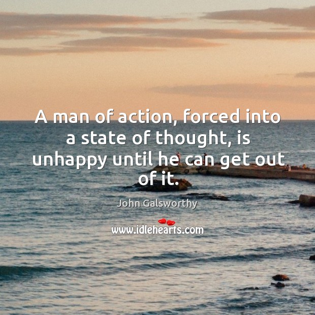 A man of action, forced into a state of thought, is unhappy until he can get out of it. John Galsworthy Picture Quote